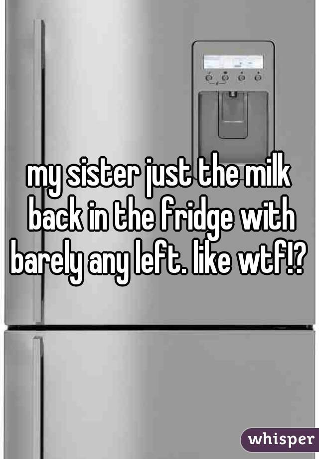 my sister just the milk back in the fridge with barely any left. like wtf!?