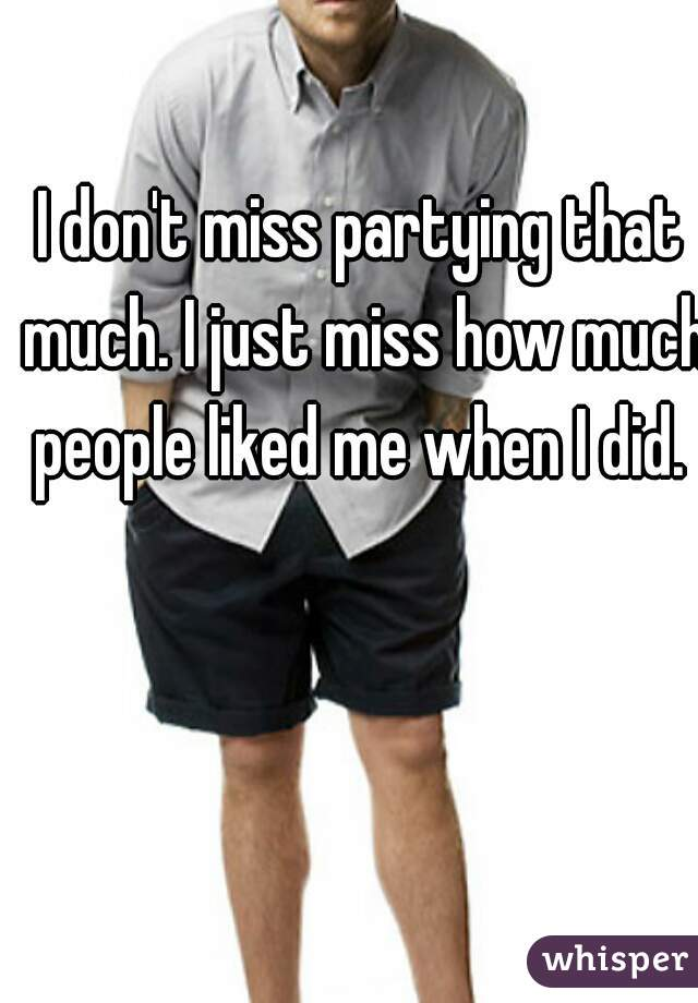 I don't miss partying that much. I just miss how much people liked me when I did.