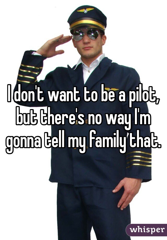 I don't want to be a pilot, but there's no way I'm gonna tell my family that.