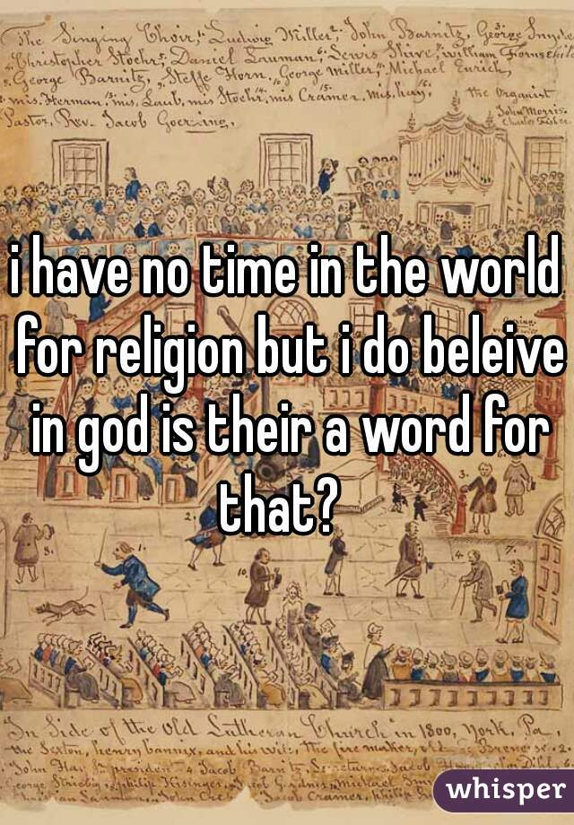 i have no time in the world for religion but i do beleive in god is their a word for that?