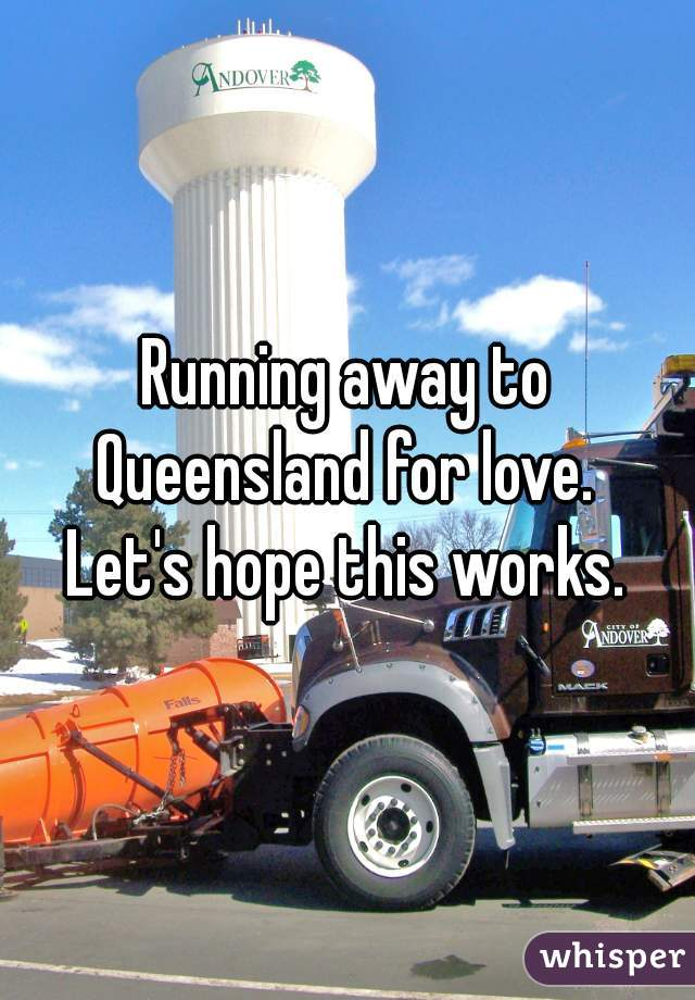 Running away to Queensland for love.    Let's hope this works.
