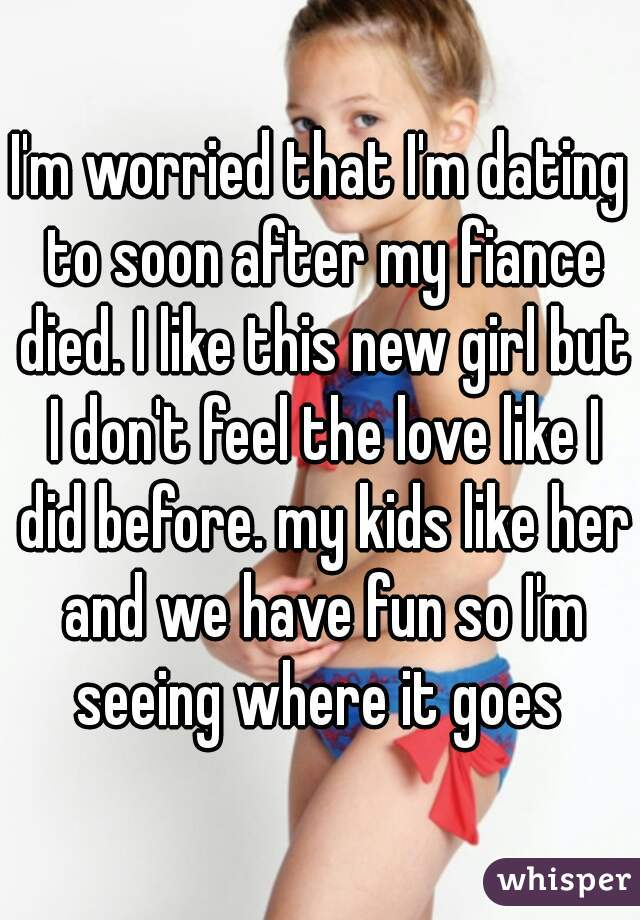 I'm worried that I'm dating to soon after my fiance died. I like this new girl but I don't feel the love like I did before. my kids like her and we have fun so I'm seeing where it goes