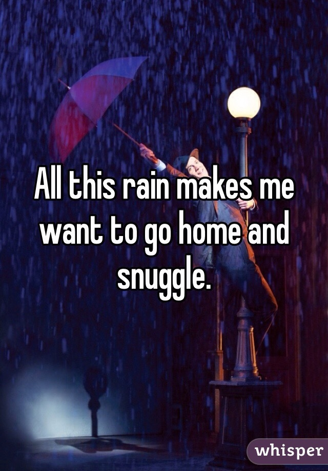 All this rain makes me want to go home and snuggle.