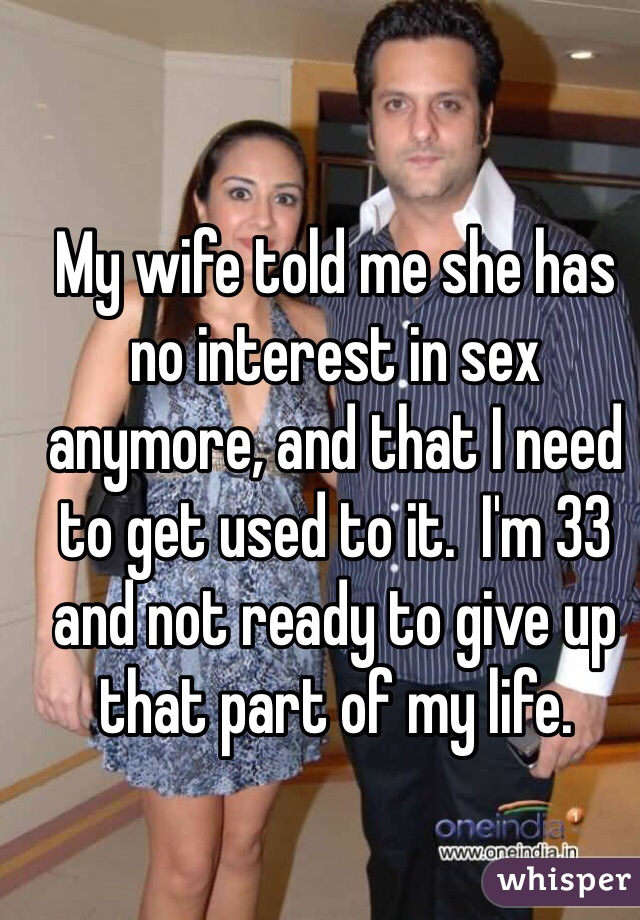 My wife told me she has no interest in sex anymore, and that I need to get used to it.  I'm 33 and not ready to give up that part of my life.
