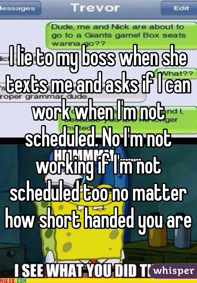 I lie to my boss when she texts me and asks if I can work when I'm not scheduled. No I'm not working if I'm not scheduled too no matter how short handed you are