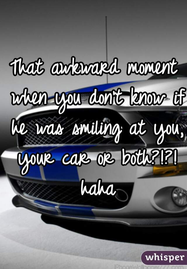 That awkward moment when you don't know if he was smiling at you, your car or both?!?! haha