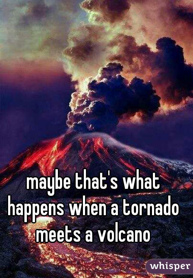 maybe that's what happens when a tornado meets a volcano