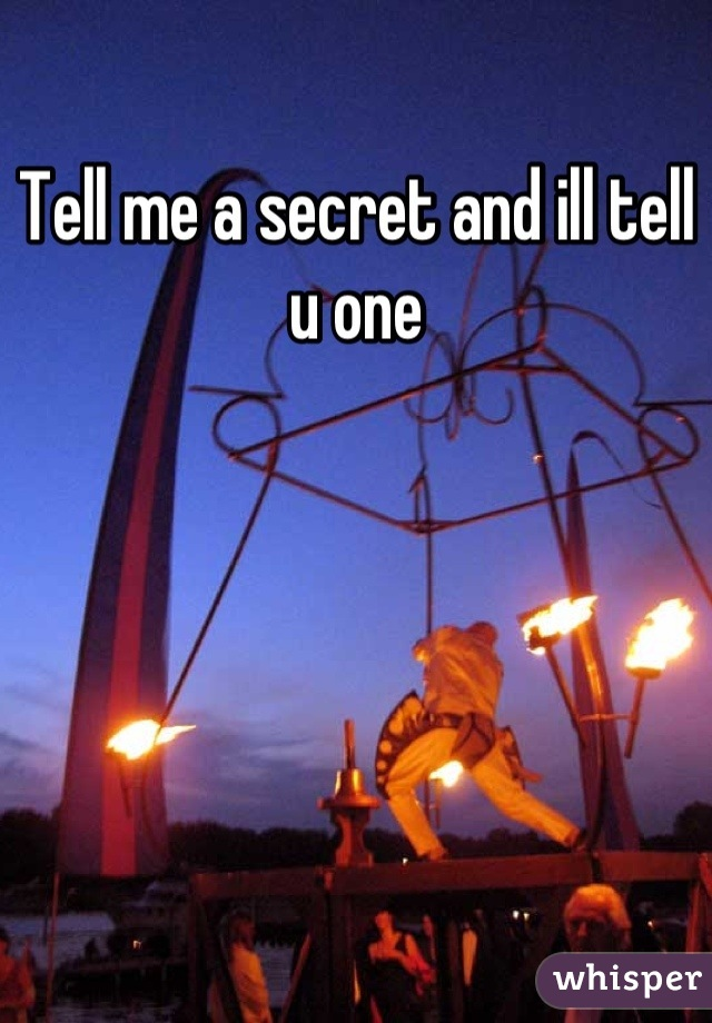 Tell me a secret and ill tell u one
