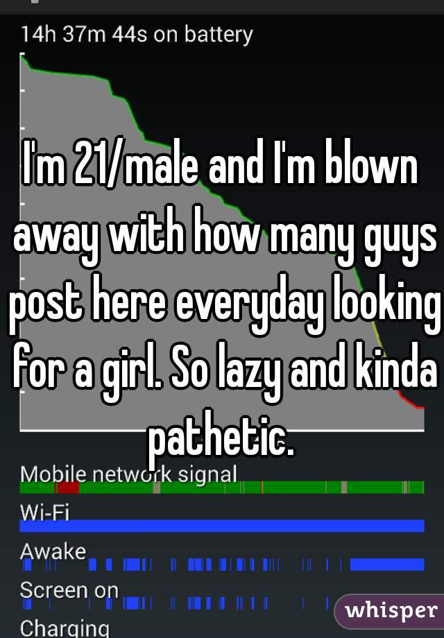 I'm 21/male and I'm blown away with how many guys post here everyday looking for a girl. So lazy and kinda pathetic.