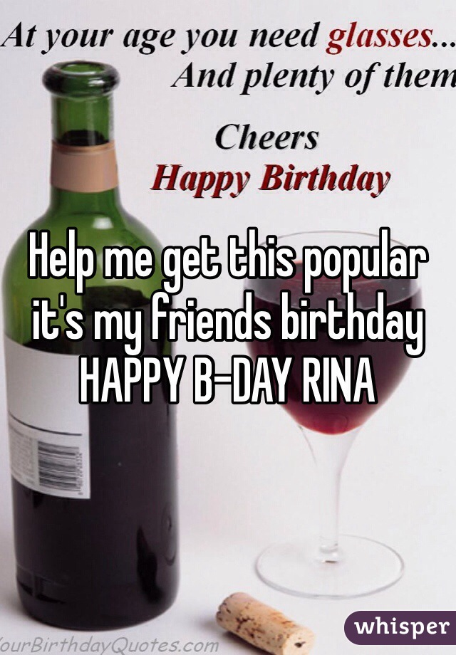 Help me get this popular it's my friends birthday HAPPY B-DAY RINA