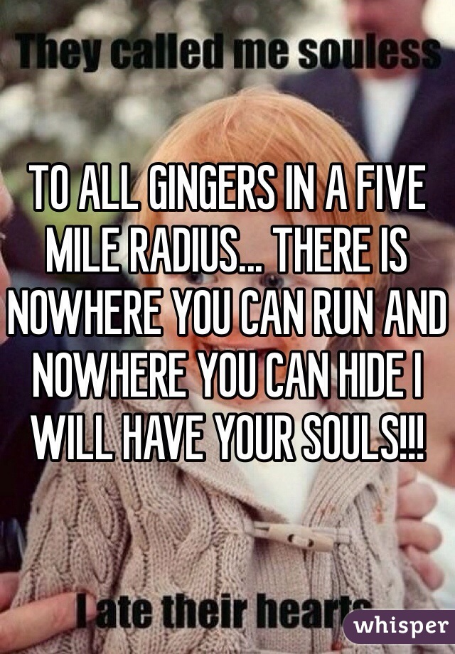 TO ALL GINGERS IN A FIVE MILE RADIUS... THERE IS NOWHERE YOU CAN RUN AND NOWHERE YOU CAN HIDE I WILL HAVE YOUR SOULS!!!