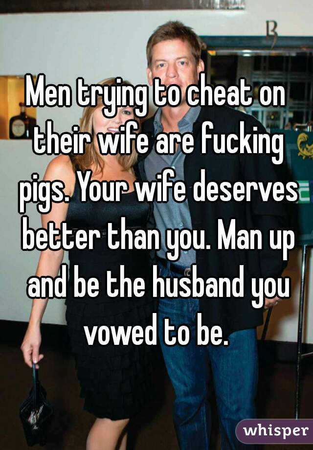 Men trying to cheat on their wife are fucking pigs. Your wife deserves better than you. Man up and be the husband you vowed to be.