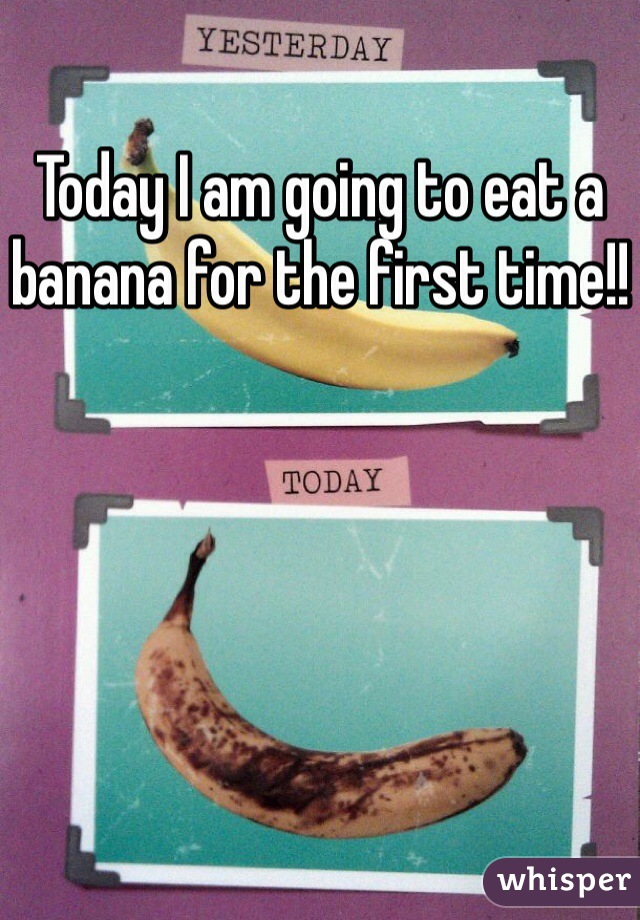 Today I am going to eat a banana for the first time!!