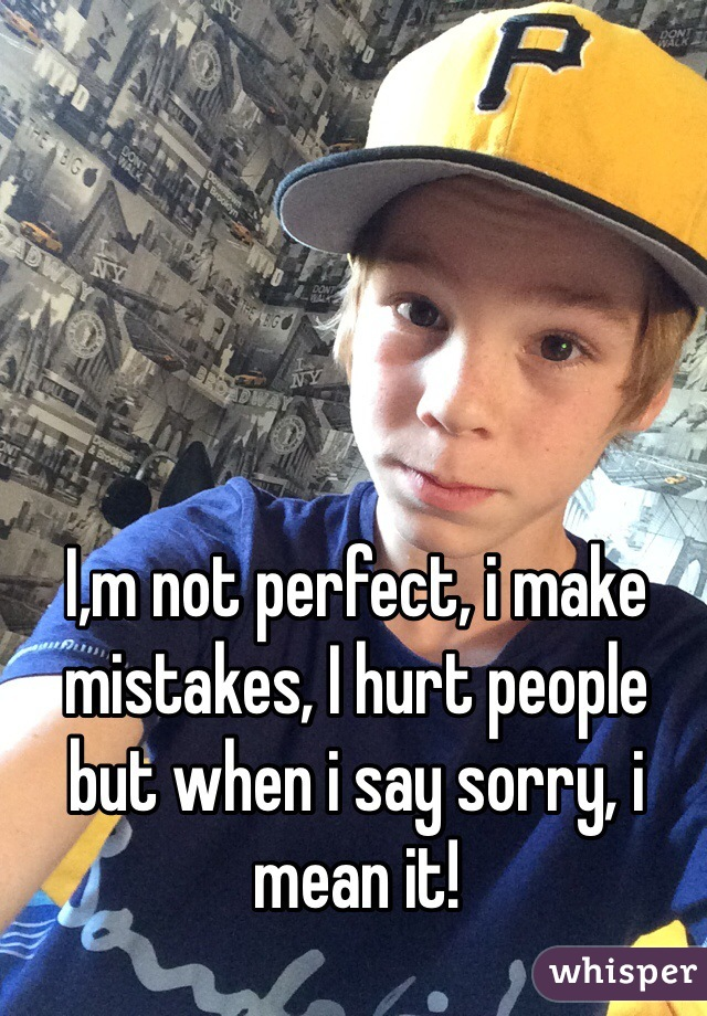 I,m not perfect, i make mistakes, I hurt people but when i say sorry, i mean it!