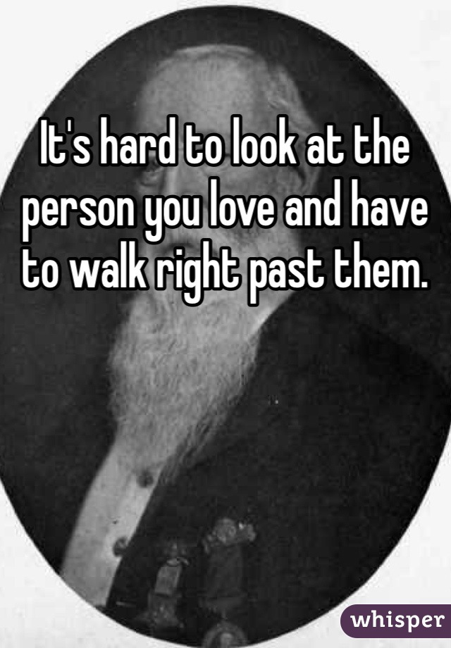 It's hard to look at the person you love and have to walk right past them.