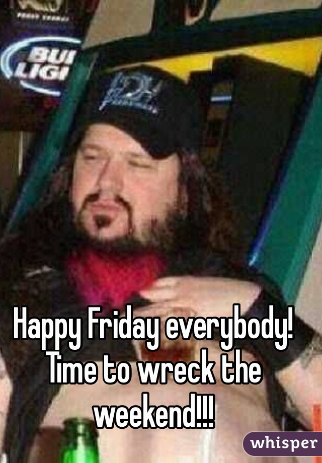Happy Friday everybody! Time to wreck the weekend!!!