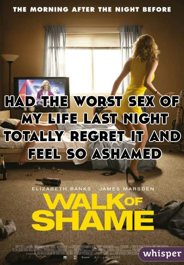 had the worst sex of my life last night  totally regret it and feel so ashamed