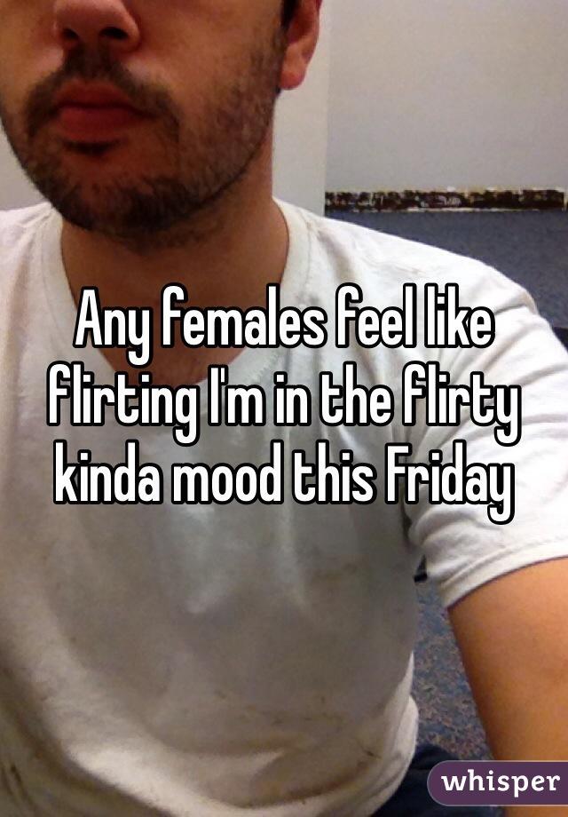 Any females feel like flirting I'm in the flirty kinda mood this Friday