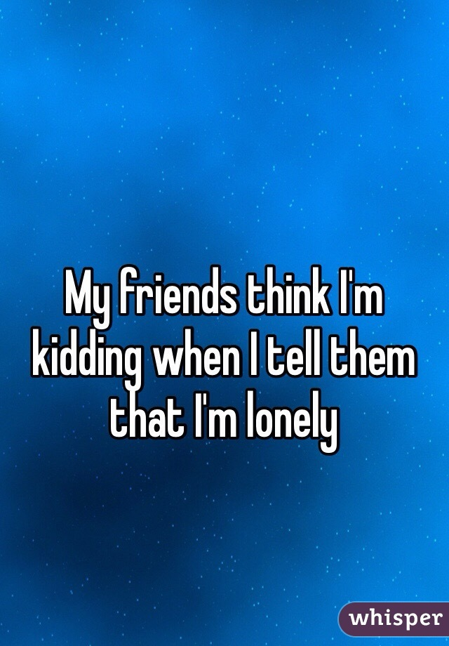 My friends think I'm kidding when I tell them that I'm lonely