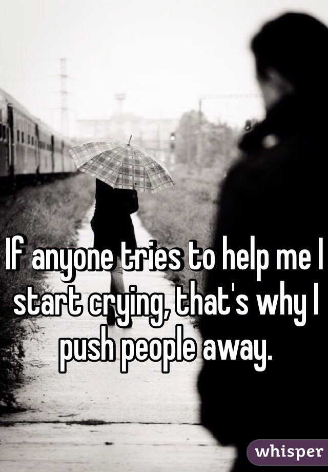 If anyone tries to help me I start crying, that's why I push people away.