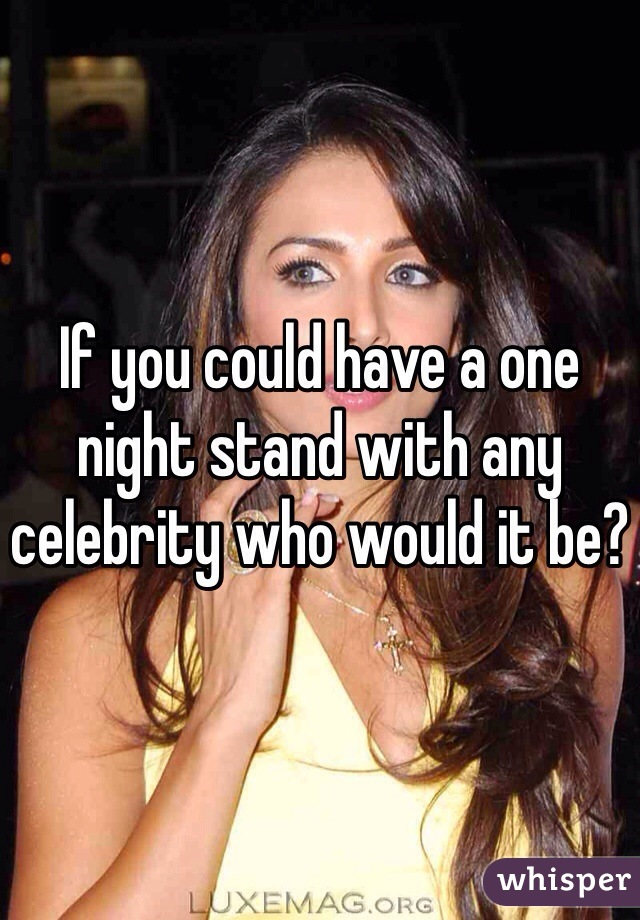 If you could have a one night stand with any celebrity who would it be?