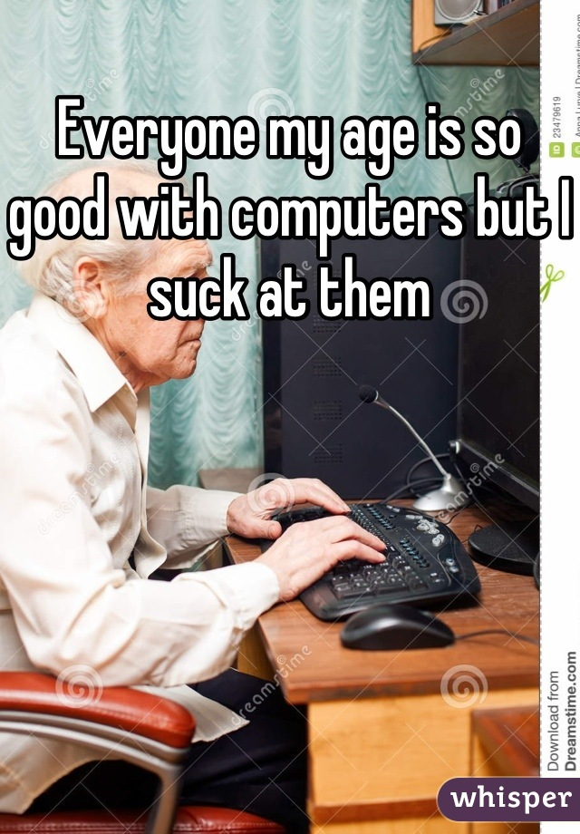 Everyone my age is so good with computers but I suck at them