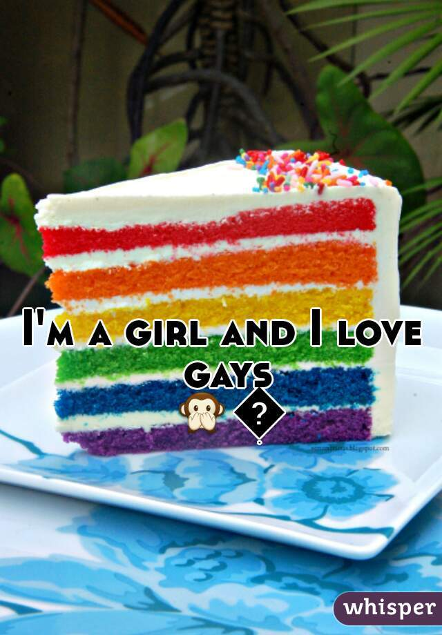 I'm a girl and I love gays 🙊🙊