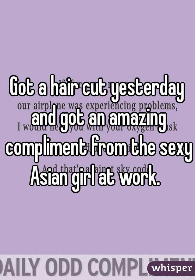 Got a hair cut yesterday and got an amazing compliment from the sexy Asian girl at work.