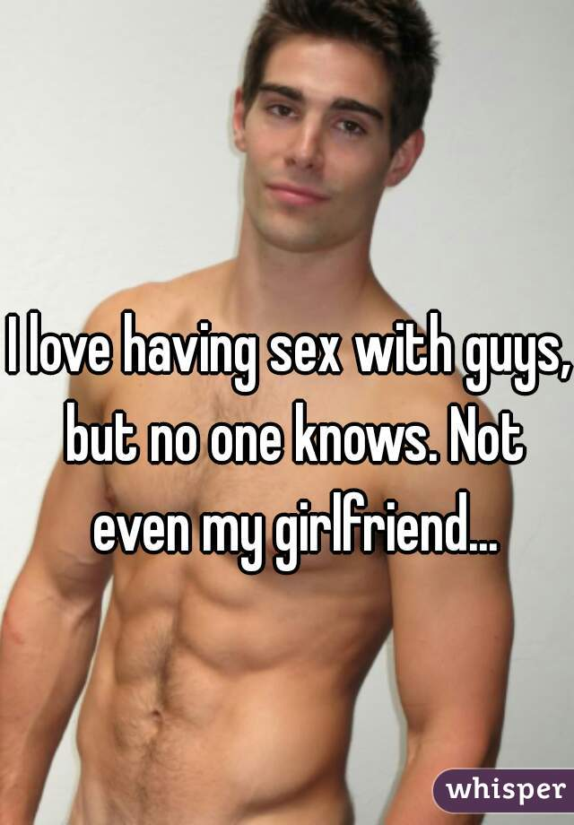 I love having sex with guys, but no one knows. Not even my girlfriend...