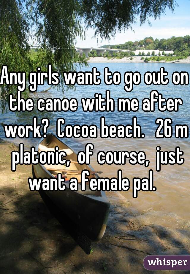 Any girls want to go out on the canoe with me after work?  Cocoa beach.   26 m  platonic,  of course,  just want a female pal.