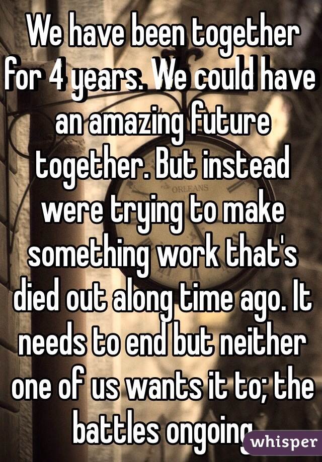 We have been together for 4 years. We could have an amazing future together. But instead were trying to make something work that's died out along time ago. It needs to end but neither one of us wants it to; the battles ongoing