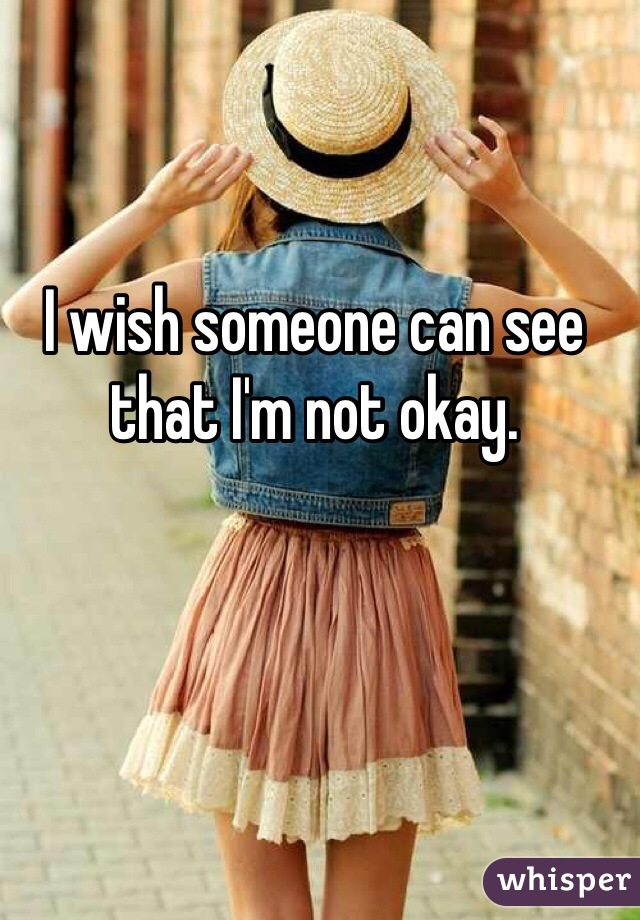 I wish someone can see that I'm not okay.