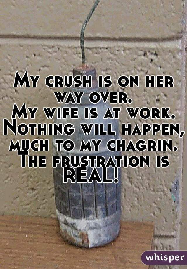 My crush is on her way over.  My wife is at work. Nothing will happen, much to my chagrin.  The frustration is REAL!