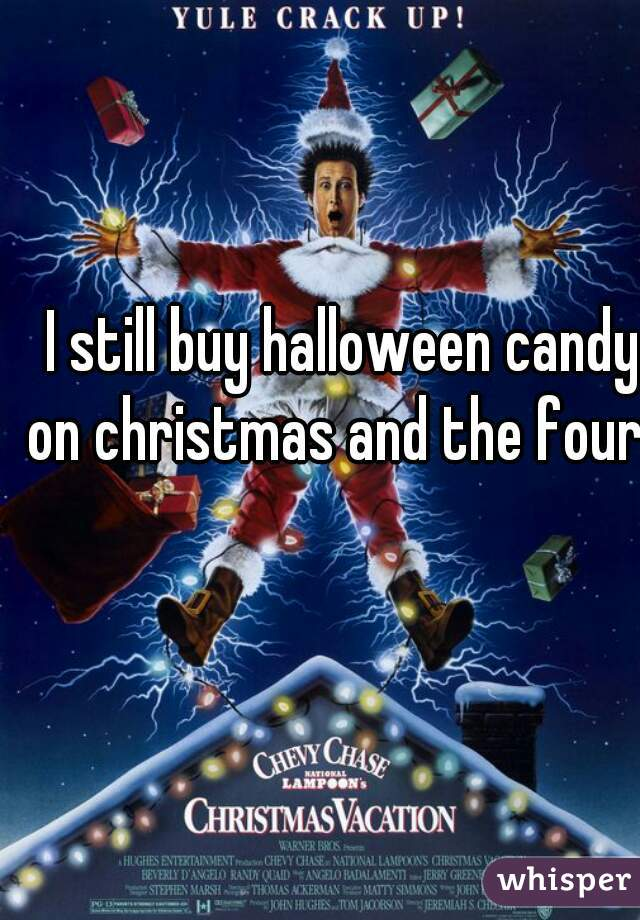 I still buy halloween candy on christmas and the fourth