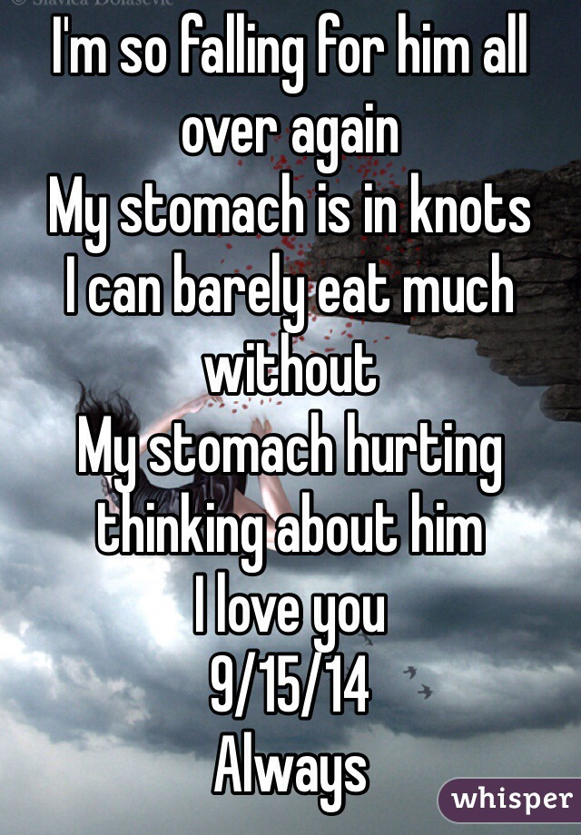 I'm so falling for him all over again My stomach is in knots  I can barely eat much without My stomach hurting thinking about him I love you 9/15/14 Always