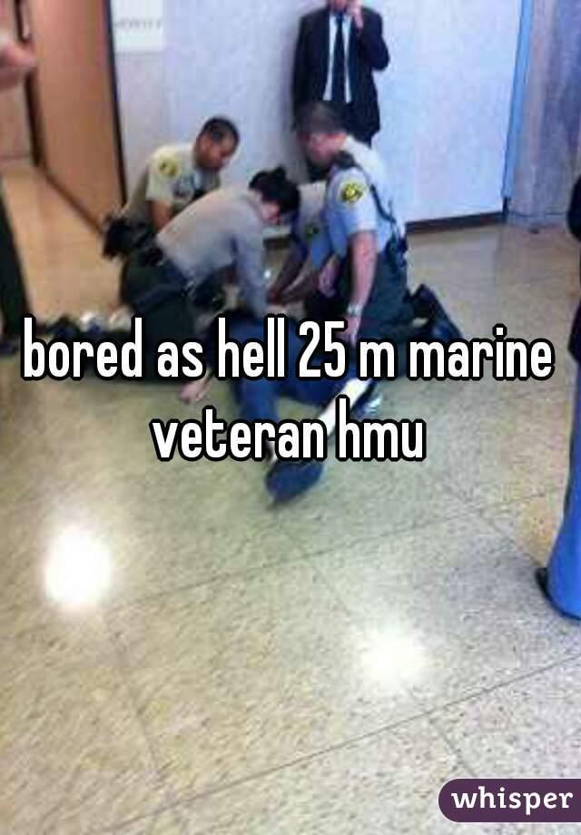 bored as hell 25 m marine veteran hmu