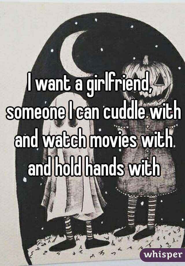 I want a girlfriend,  someone I can cuddle with and watch movies with and hold hands with