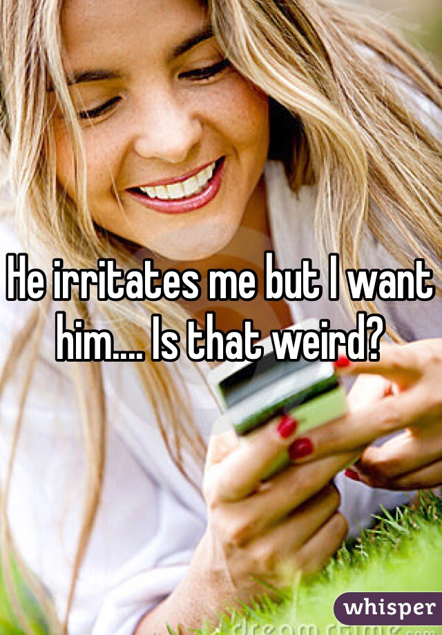 He irritates me but I want him.... Is that weird?