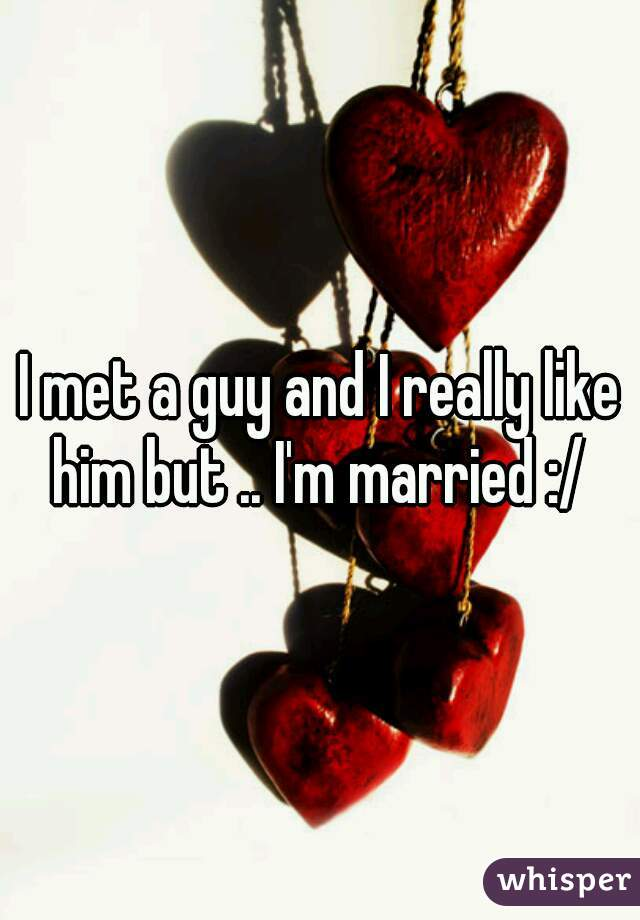 I met a guy and I really like him but .. I'm married :/