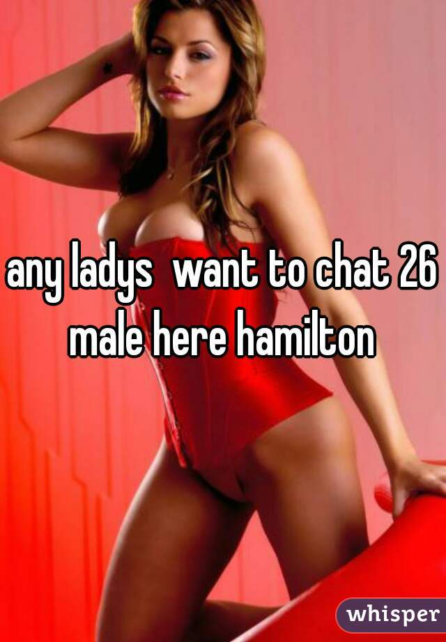 any ladys  want to chat 26 male here hamilton