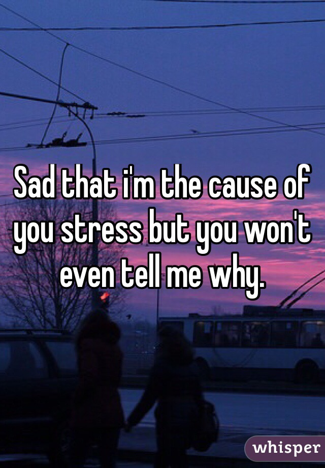 Sad that i'm the cause of you stress but you won't even tell me why.