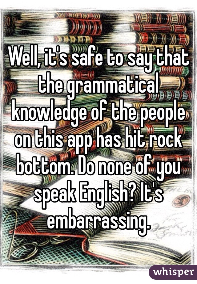 Well, it's safe to say that the grammatical knowledge of the people on this app has hit rock bottom. Do none of you speak English? It's embarrassing.