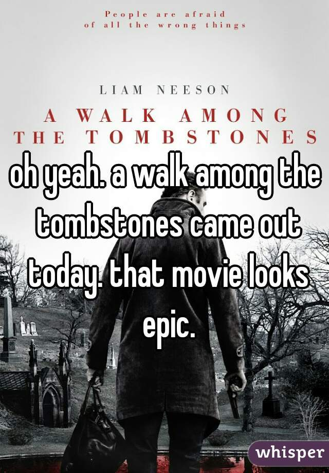 oh yeah. a walk among the tombstones came out today. that movie looks epic.