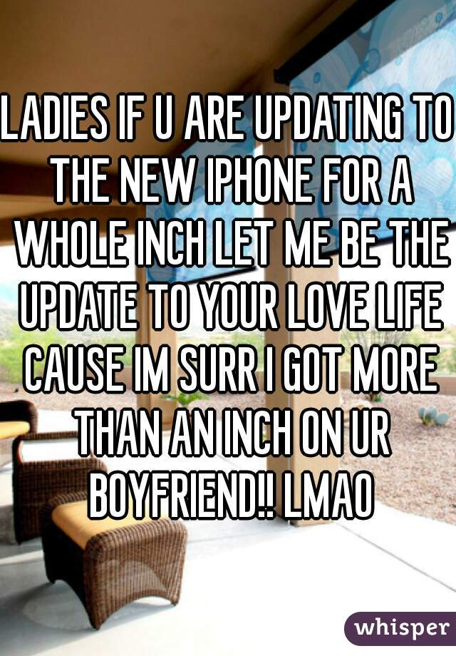 LADIES IF U ARE UPDATING TO THE NEW IPHONE FOR A WHOLE INCH LET ME BE THE UPDATE TO YOUR LOVE LIFE CAUSE IM SURR I GOT MORE THAN AN INCH ON UR BOYFRIEND!! LMAO