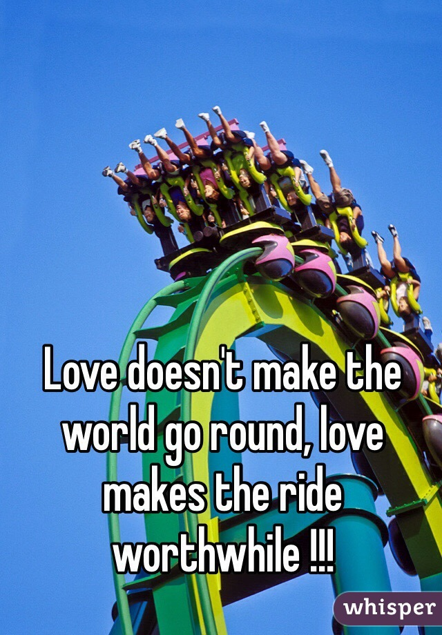 Love doesn't make the world go round, love makes the ride worthwhile !!!