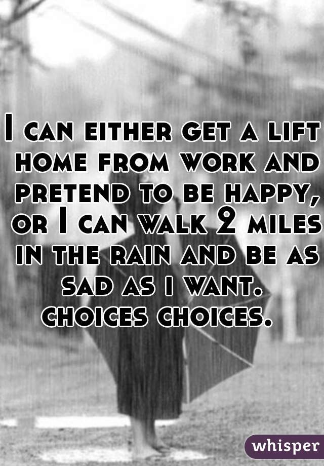 I can either get a lift home from work and pretend to be happy, or I can walk 2 miles in the rain and be as sad as i want.   choices choices.