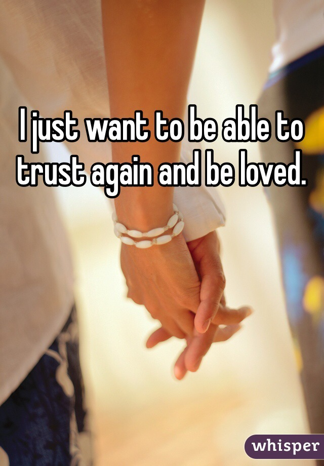 I just want to be able to trust again and be loved.