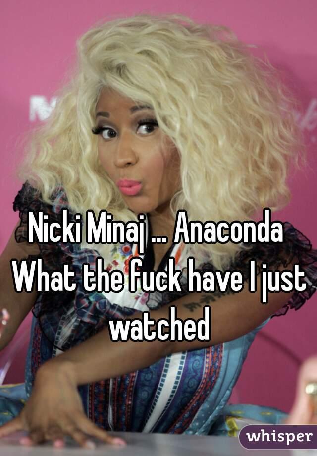 Nicki Minaj ... Anaconda   What the fuck have I just watched