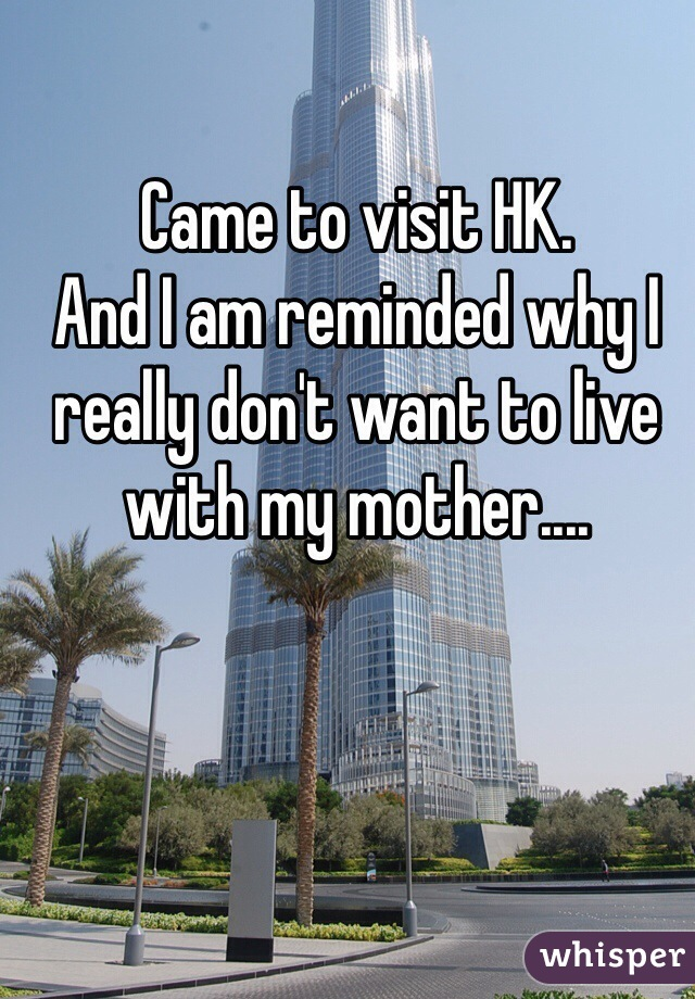 Came to visit HK. And I am reminded why I really don't want to live with my mother....