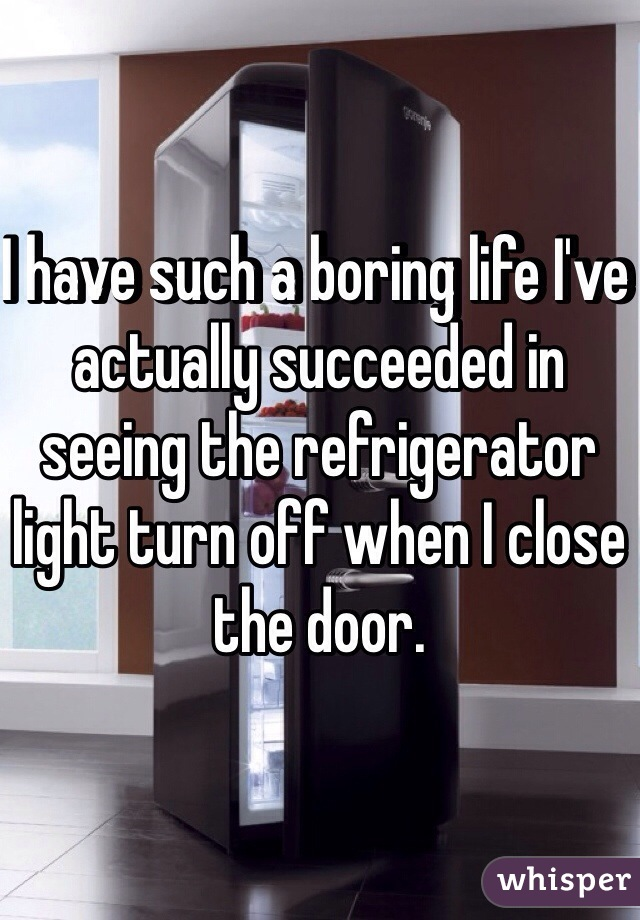 I have such a boring life I've actually succeeded in seeing the refrigerator light turn off when I close the door.